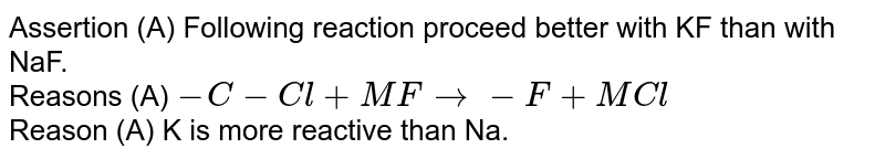 Assertion (A) Following reaction proceed better with KF than with NaF.  <br> Reasons (A)  `-C-Cl+MF rarr-F+MCl`  <br>  Reason (A) K is more reactive than Na.