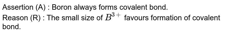 Assertion (A) : Boron always forms covalent bond. <br> Reason (R) :  The small size of `B^(3+)` favours formation of covalent bond.