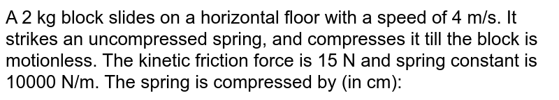A 2 kg block slides on a horizontal floor with a speed of 4 m/s. It strikes an uncompressed spring, and compresses it till the block is motionless. The kinetic friction force is 15 N and spring constant is 10000 N/m. The spring is compressed by (in cm):