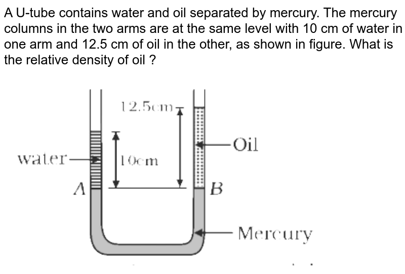 """A U-tube contains water and oil separated by mercury. The mercury columns in the two arms are at the same level with 10 cm of water in one arm and 12.5 cm of oil in the other, as shown in figure. What is the relative density of oil ? <br> <img src=""""https://d10lpgp6xz60nq.cloudfront.net/physics_images/VMC_PHY_XI_WOR_BOK_02_C08_E02_002_Q01.png"""" width=""""80%"""">"""