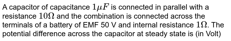 A capacitor of capacitance `1muF` is connected in parallel with a resistance `10Omega` and the combination is connected across the terminals of a battery of EMF 50 V and internal resistance `1Omega`. The potential difference across the capacitor at steady state is (in Volt)