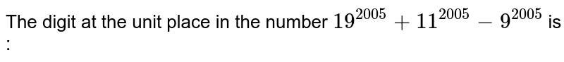 The digit at the unit place in the number `19^(2005)+11^(2005)-9^(2005)` is :