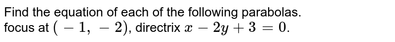 Find the equation of each of the following parabolas. <br> focus at `(-1,-2)`, directrix `x-2y+3=0`.