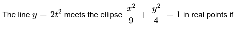 The line `y=2t^2` meets the ellipse `(x^2)/(9)+(y^2)/(4)=1` in real points if