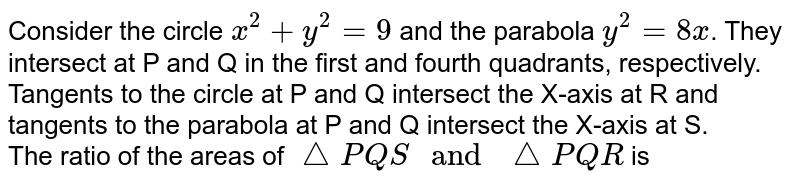 """Consider the circle `x^2+y^2=9` and the parabola `y^2=8x`. They intersect at P and Q in the first and fourth quadrants, respectively. Tangents to the circle at P and Q intersect the X-axis at R and tangents to the parabola at P and Q intersect the X-axis at S. <br> The ratio of the areas of `trianglePQS"""" and """"trianglePQR` is"""