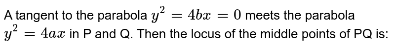 A tangent to the parabola `y^2=4bx=0`  meets the parabola `y^2=4ax` in P and Q. Then the locus of the middle points of PQ is: