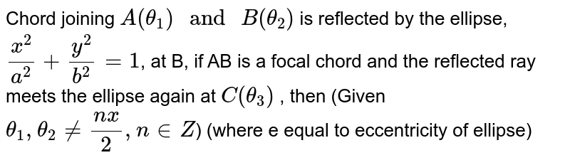 """Chord joining `A(theta_1)"""" and """"B(theta_2)` is reflected by the ellipse,`(x^2)/(a^2)+(y^2)/(b^2)=1`, at B, if AB is a focal chord and the reflected ray meets the ellipse again at `C(theta_3)` , then (Given `theta_1,theta_2 ne (nx)/(2),n in Z`) (where e equal to eccentricity of ellipse)"""