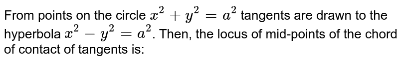 From points on the circle `x^2+y^2=a^2` tangents are drawn to the hyperbola `x^2-y^2=a^2`. Then, the locus of mid-points of the chord of contact of tangents is: