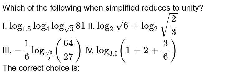 Which of the following when simplified reduces to unity? <br> I. `log_(1.5) log_(4) log_sqrt3 81` II. `log_(2)  sqrt6 +log_(2) sqrt(2/3)` <br> III. `-1/6log_(sqrt(3)/2) ((64)/(27))` IV. `log_(3.5) (1+2+3/6)` <br> The correct choice is: