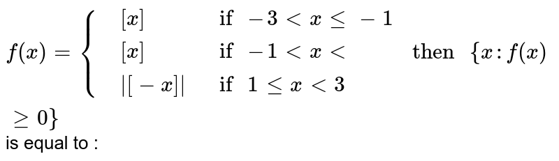 """`f(x)={{:(,[x],"""" if """"-3 lt x le -1),(,[x],"""" if """"-1 lt x lt),(,