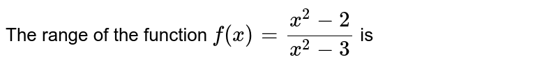 The range of the function `f(x)=(x^(2)-2)/(x^(2)-3)` is