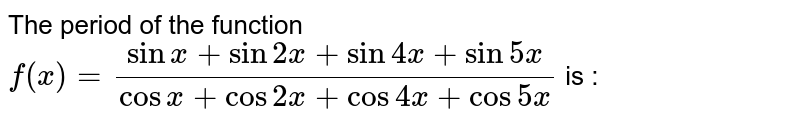 The period of the function `f(x)=(sin x+sin 2x+sin 4x+sin 5x)/(cos x+cos 2x+cos 4x+cos 5x)` is :