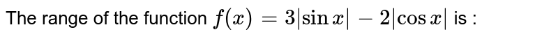 The range of the function `f(x)=3|sin x|-2|cos x|` is :