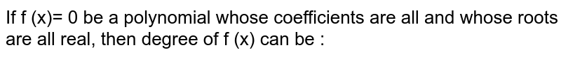 If f (x)= 0 be a polynomial whose coefficients are all   and whose roots are all real, then degree of f (x) can be :
