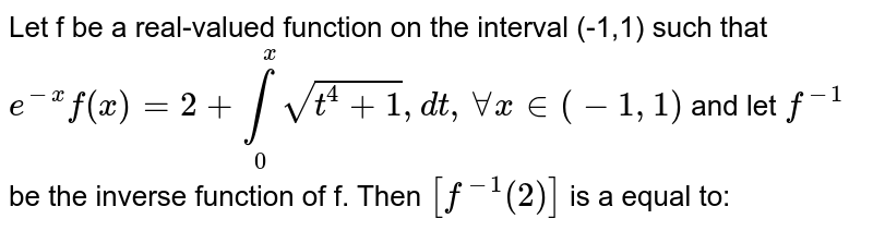 Let f be a real-valued function on the interval (-1,1) such that `e^(-x) f(x)=2+underset(0)overset(x)int sqrt(t^(4)+1), dt, AA x in (-1,1)` and let `f^(-1)` be the inverse function of f. Then `[f^(-1) (2)]` is a equal to: