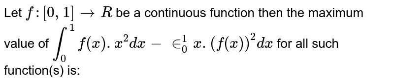 Let `f:[0,1]to R` be a continuous function then the maximum value of  `int_(0)^(1)f(x).x^(2)dx-in_(0)^(1)x.(f(x))^(2)dx` for all such function(s) is: