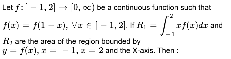 Let `f : [-1, 2]to [0, oo)` be a continuous function such that  `f(x)=f(1-x), AA x in [-1, 2]`. If `R_(1)=int_(-1)^(2)xf(x)dx` and `R_(2)` are the area of the region bounded by `y=f(x), x=-1, x=2` and the X-axis. Then :