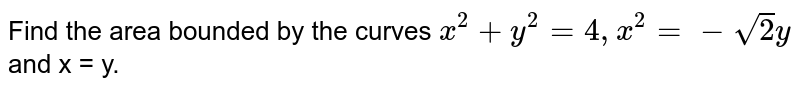 Find the area bounded by the curves  `x^(2)+y^(2)=4, x^(2)=-sqrt(2)y` and x = y.