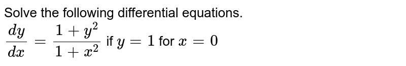 Solve the following differential equations.  <br>`(dy)/(dx )=(1+y^2)/(1+x^2)` if  `y=1` for  `x=0`