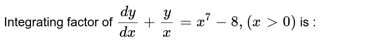 Integrating factor of `(dy ) /( dx)  +(y)/( x)  = x^7 - 8 , ( x gt 0 ) ` is :