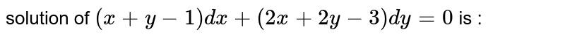 solution of ` ( x+ y-1)  dx  + (2x+ 2y -3) dy=0`  is  :