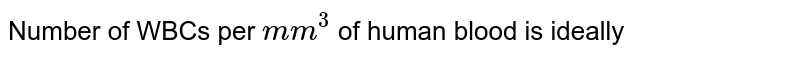Number of WBCs per `mm^(3)` of human blood is ideally