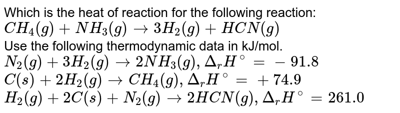 Which is the heat of reaction for the following reaction:  <br> `CH_(4)(g) + NH_(3)(g) rarr 3H_(2)(g) +HCN(g)` <br>  Use the following thermodynamic data in kJ/mol. <br> `N_(2)(g) + 3H_(2)(g) rarr 2NH_(3) (g) , Delta_(r )H^@ = -91.8` <br> `C(s) + 2H_(2)(g) rarr CH_(4)(g), Delta_(r )H^(@) = +74.9` <br> `H_(2)(g) + 2C(s) + N_(2)(g) rarr 2HCN(g), Delta_(r )H^(@) = 261.0`