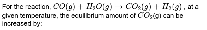 For the reaction, `CO(g) + H_(2)O(g) rarr CO_(2)(g) + H_(2)(g)` , at a given temperature, the equilibrium amount of `CO_(2)`(g) can be increased by: