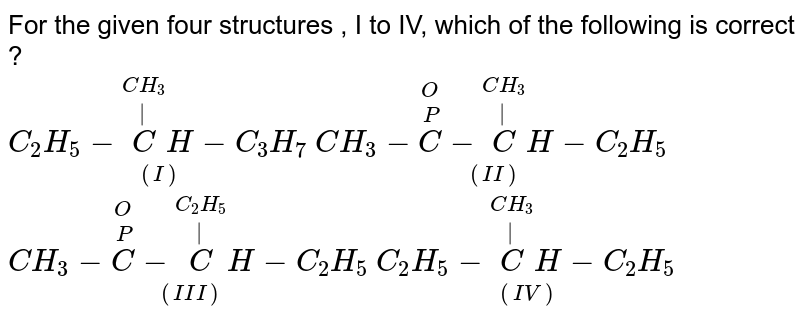 For the given four structures , I to IV, which of the following is correct ? <br>     `underset((I))(C_(2)H_(5)-overset(CH_(3))overset(|)(C)H-C_(3)H_(7))` ` underset((II))(CH_(3)-overset(O)overset(P)(C)-overset(CH_(3))overset(|)(C)H-C_(2)H_(5))``underset((III))(CH_(3)-overset(O)overset(P)(C ) -overset(C_(2)H_(5))overset(|)(C ) H -C_(2)H_(5))`  `underset((IV))(C_(2)H_(5)-overset(CH_(3))overset(|)(C)H-C_(2)H_(5))`