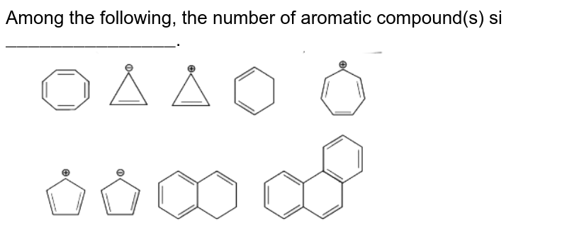 """Among the following, the number of aromatic compound(s) si `""""_______________""""`. <br> <img src=""""https://d10lpgp6xz60nq.cloudfront.net/physics_images/VMC_CHE_WOR_BOK_03_C11_E05_080_Q01.png"""" width=""""80%"""">"""