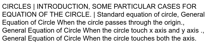 CIRCLES   INTRODUCTION, SOME PARTICULAR CASES FOR EQUATION OF THE CIRCLE.   Standard equation of circle, General Equation of Circle When the circle passes through the origin., General Equation of Circle When the circle touch x axis and y axis ., General Equation of Circle When the circle touches both the axis.