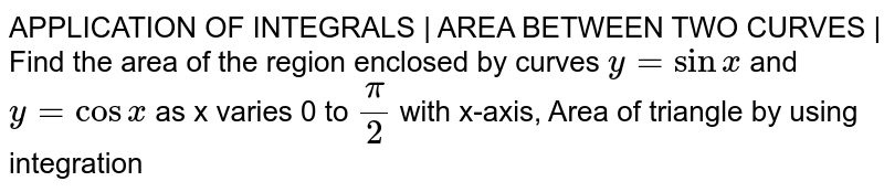 APPLICATION OF INTEGRALS | AREA BETWEEN TWO CURVES | Find the area of the region enclosed by curves ` y = sinx` and `y = cosx` as x varies 0 to `pi/2` with x-axis, Area of triangle by using integration