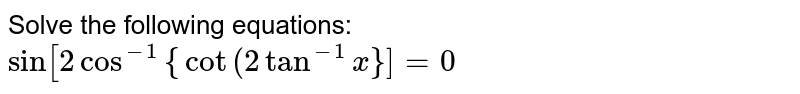 """Solve the following equations:   `sin[2cos^(-1)""""{""""cot""""(""""2tan^(-1)x""""}]""""=0`"""