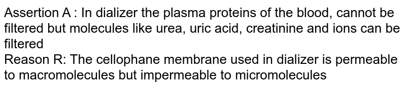 Assertion A : In dializer the plasma proteins of the blood, cannot be filtered but molecules like urea, uric acid, creatinine and ions can be filtered <br> Reason R: The cellophane membrane used in dializer is permeable to macromolecules but impermeable to micromolecules