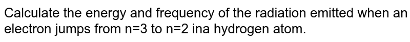 Calculate the energy and frequency of the radiation emitted when an electron jumps from n=3 to n=2 ina hydrogen atom.