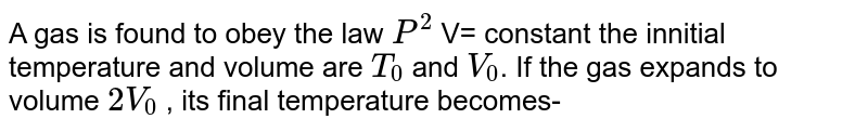 A gas is found to obey the law `P^(2)` V= constant the innitial temperature and volume are `T_(0)` and `V_(0)`. If the gas expands to volume `2V_(0)` , its  final temperature becomes-