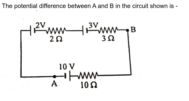 """The potential difference between A and B in  the circuit shown is - <br> <img src=""""https://d10lpgp6xz60nq.cloudfront.net/physics_images/CP_JM_MT_04_E01_020_Q01.png"""" width=""""80%"""">"""