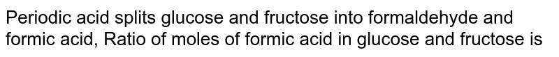 Perodic acid splits glucose and fructose into formaldehyde and formic acid. Ratio of moles of formic acid in glucose and fructose is -
