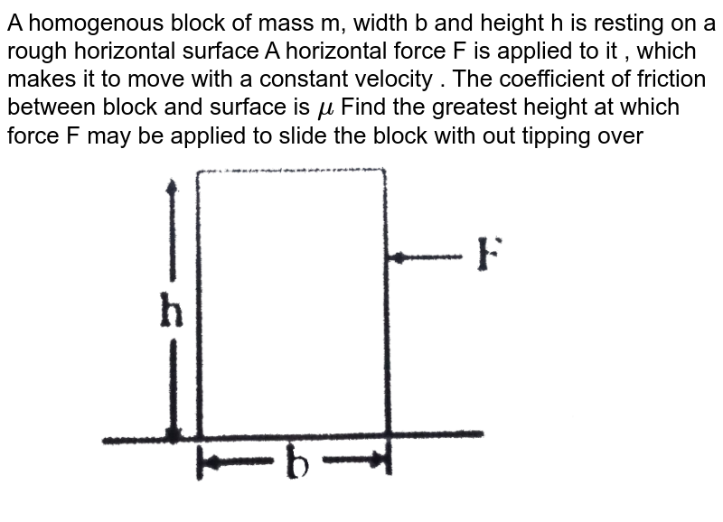 """A homogenous  block of mass m, width  b and  height h is resting on a rough horizontal  surface  A horizontal  force  F  is applied  to it , which  makes  it to move  with  a constant  velocity  . The  coefficient  of friction  between  block  and surface  is `mu` Find  the  greatest  height  at which  force  F may  be applied  to  slide the  block  with out  tipping over <br> <img src=""""https://d10lpgp6xz60nq.cloudfront.net/physics_images/CP_JM_MT_08_E01_022_Q01.png"""" width=""""80%"""">"""