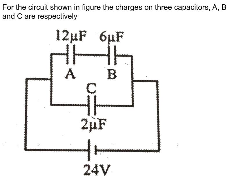 """For the circuit shown in figure the charges on three capacitors, A, B and C are respectively <br> <img src=""""https://d10lpgp6xz60nq.cloudfront.net/physics_images/CP_JM_PHY_PT_UT_07_E01_002_Q01.png"""" width=""""80%"""">"""
