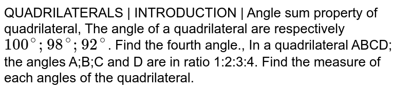 QUADRILATERALS | INTRODUCTION | Angle sum property of quadrilateral, The angle of a quadrilateral are respectively `100^@;98^@;92^@`. Find the fourth angle., In a quadrilateral ABCD; the angles A;B;C and D are in ratio 1:2:3:4. Find the measure of each angles of the quadrilateral.