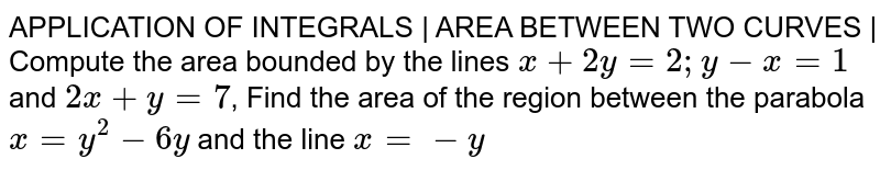 APPLICATION OF INTEGRALS | AREA BETWEEN TWO CURVES | Compute the area bounded by the lines `x + 2y =2; y - x = 1` and `2x + y = 7`, Find the area of the region between the parabola `x = y^2 - 6y` and the line ` x = -y`