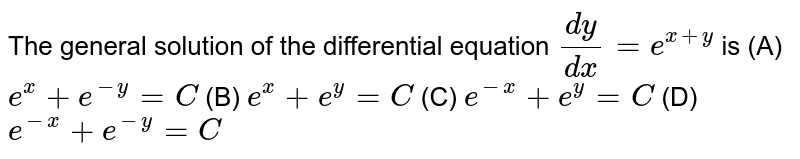 The general solution of the   differential equation `(dy)/(dx)=e^(x+y)` is (A)   `e^x+e^(-y)=C`  (B) `e^x+e^y=C`  (C)   `e^(-x)+e^y=C`  (D) `e^(-x)+e^(-y)=C`