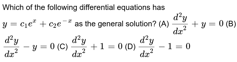 Which of the following   differential equations has `y=c_1e^x+c_2e^(-x)` as the general solution? (A) `(d^2y)/(dx^2)+y=0`  (B) `(d^2y)/(dx^2)-y=0`  (C) `(d^2y)/(dx^2)+1=0`  (D) `(d^2y)/(dx^2)-1=0`