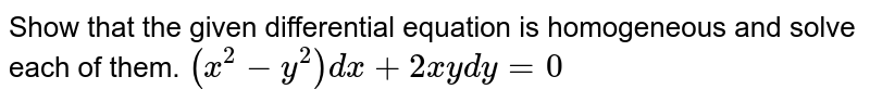"""Show   that the given differential equation is homogeneous and solve each of them. `(x^2-y^2)dx+2x y""""""""dy=0`"""