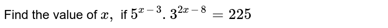 Find the value of `x ,` if `5^(x-3). 3^(2x-8)=225`