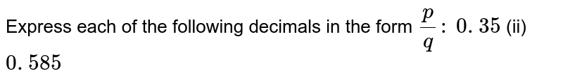 Express each of the following decimals in the form   `p/q :`   `0.  35 `    (ii) `0.  585 `