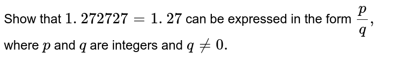 Show that `1. 272727=1.  27 ` can be expressed in the form `p/q ,` where `p` and `q` are integers and `q!=0.`