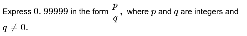 Express `0. 99999 ` in the form `p/q ,` where `p` and `q` are integers and `q!=0.`