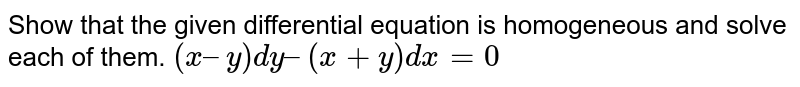 Show that the given differential equation is homogeneous and solve each of them.  `(x – y) dy – (x + y) dx = 0`